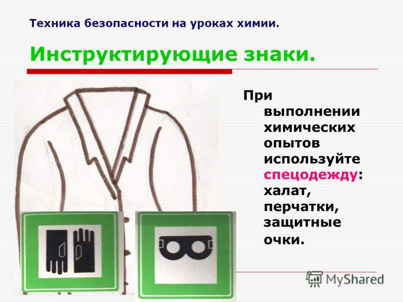 Техника безопасности на уроках химии. Инструктирующие знаки. При выполнении химических опытов используйте спецодежду: халат, перчатки, защитные очки.