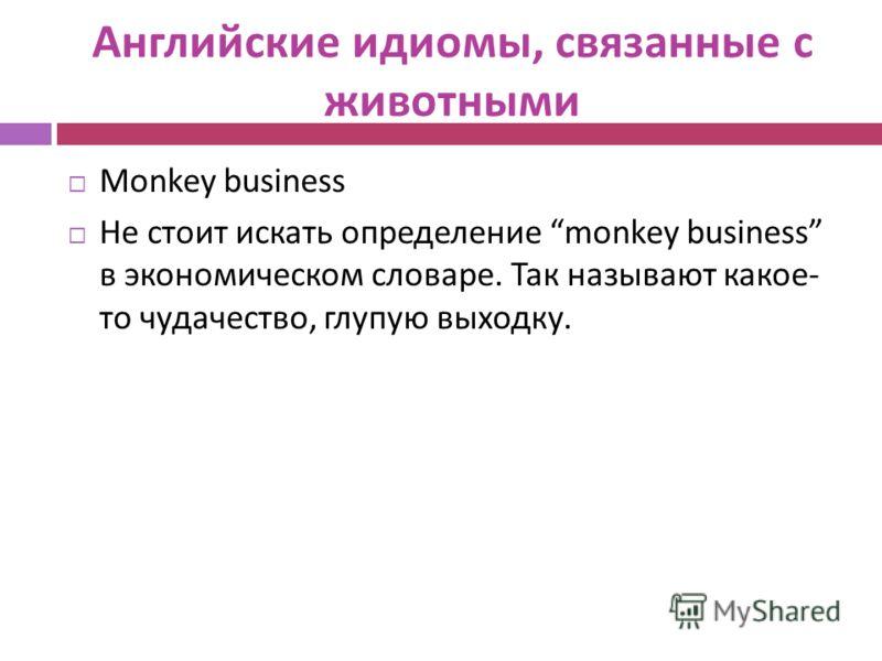 Английские идиомы, связанные с животными Monkey business Не стоит искать определение monkey business в экономическом словаре. Так называют какое - то чудачество, глупую выходку.