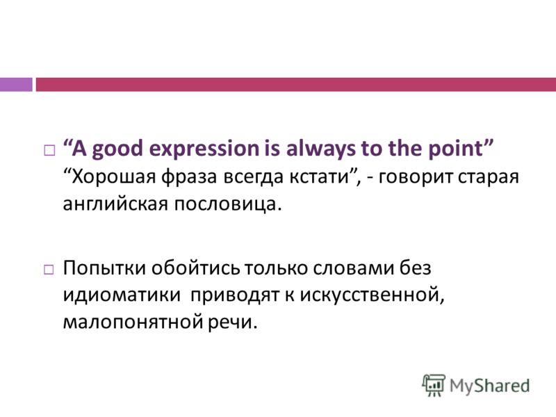 A good expression is always to the point Хорошая фраза всегда кстати, - говорит старая английская пословица. Попытки обойтись только словами без идиоматики приводят к искусственной, малопонятной речи.