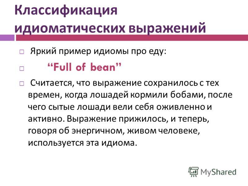 Классификация идиоматических выражений Яркий пример идиомы про еду : Full of bean Считается, что выражение сохранилось с тех времен, когда лошадей кормили бобами, после чего сытые лошади вели себя оживленно и активно. Выражение прижилось, и теперь, г