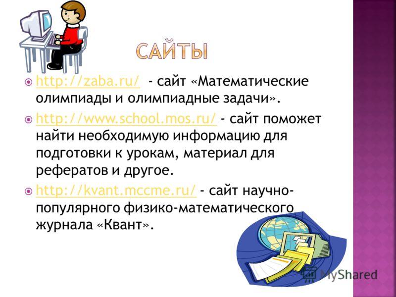 http://zaba.ru/ - сайт «Математические олимпиады и олимпиадные задачи». http://zaba.ru/ http://www.school.mos.ru/ - сайт поможет найти необходимую информацию для подготовки к урокам, материал для рефератов и другое. http://www.school.mos.ru/ http://k