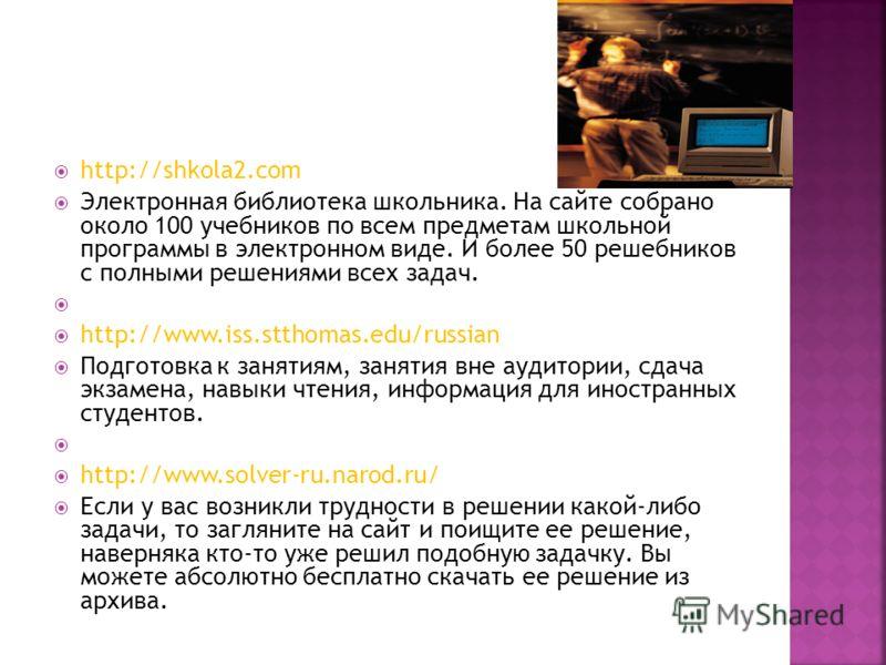 http://shkola2.com Электронная библиотека школьника. На сайте собрано около 100 учебников по всем предметам школьной программы в электронном виде. И более 50 решебников с полными решениями всех задач. http://www.iss.stthomas.edu/russian Подготовка к