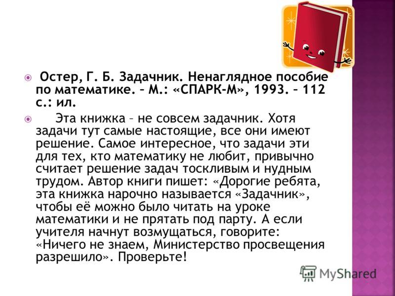 Остер, Г. Б. Задачник. Ненаглядное пособие по математике. – М.: «СПАРК-М», 1993. – 112 с.: ил. Эта книжка – не совсем задачник. Хотя задачи тут самые настоящие, все они имеют решение. Самое интересное, что задачи эти для тех, кто математику не любит,