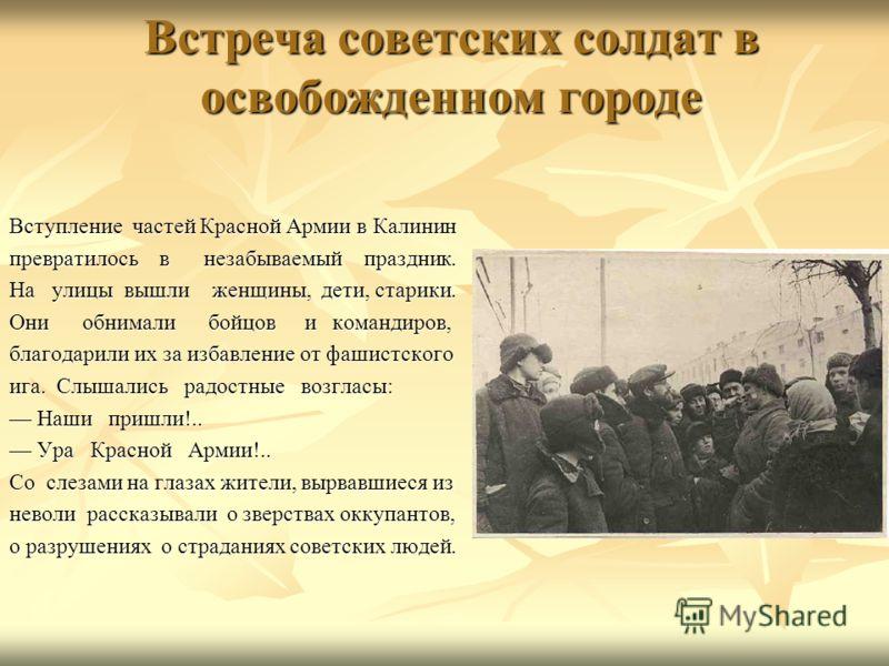 Встреча советских солдат в освобожденном городе Вступление частей Красной Армии в Калинин превратилось в незабываемый праздник. На улицы вышли женщины, дети, старики. Они обнимали бойцов и командиров, благодарили их за избавление от фашистского ига.