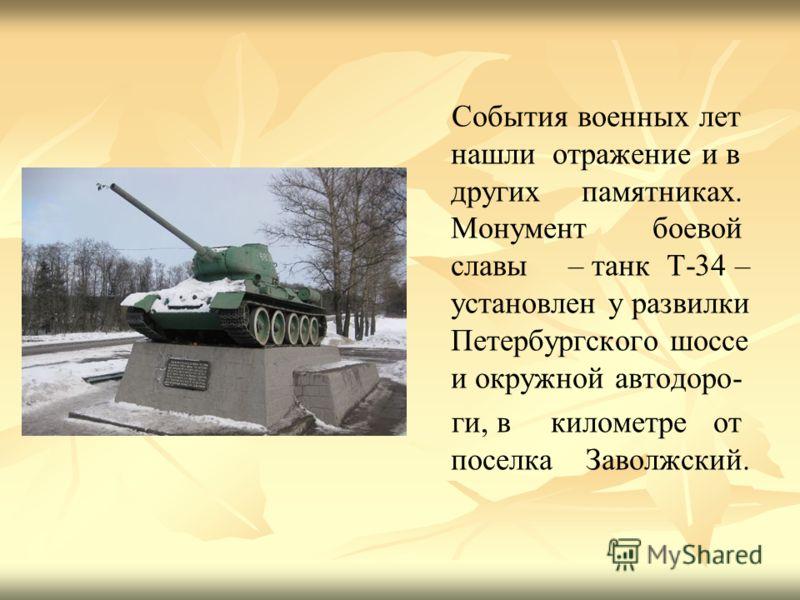 События военных лет нашли отражение и в других памятниках. Монумент боевой славы – танк Т-34 – установлен у развилки Петербургского шоссе и окружной автодоро- ги, в километре от поселка Заволжский.