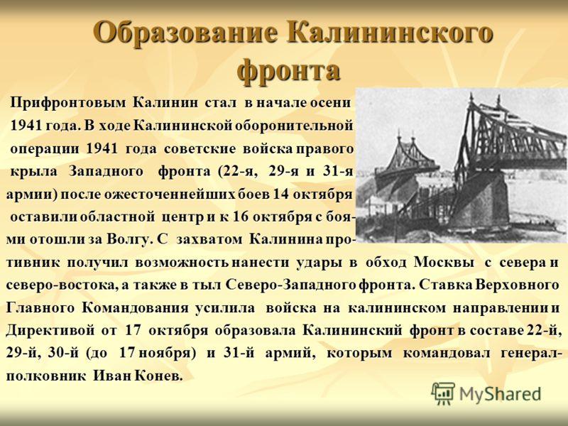 Образование Калининского фронта Образование Калининского фронта Прифронтовым Калинин стал в начале осени Прифронтовым Калинин стал в начале осени 1941 года. В ходе Калининской оборонительной 1941 года. В ходе Калининской оборонительной операции 1941