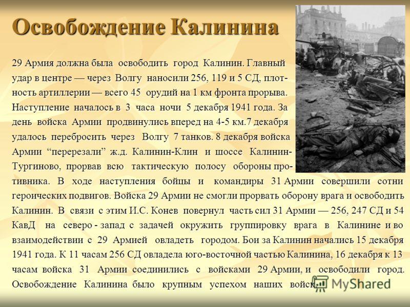 Освобождение Калинина 29 Армия должна была освободить город Калинин. Главный удар в центре через Волгу наносили 256, 119 и 5 СД, плот- ность артиллерии всего 45 орудий на 1 км фронта прорыва. Наступление началось в 3 часа ночи 5 декабря 1941 года. За