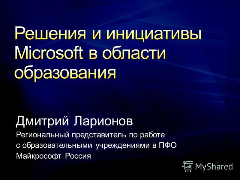 Дмитрий Ларионов Региональный представитель по работе с образовательными учреждениями в ПФО Майкрософт Россия