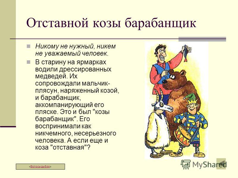 Отставной козы барабанщик Никому не нужный, никем не уважаемый человек. В старину на ярмарках водили дрессированных медведей. Их сопровождали мальчик- плясун, наряженный козой, и барабанщик, аккомпанирующий его пляске. Это и был