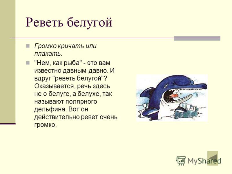 Реветь белугой Громко кричать или плакать. Нем, как рыба - это вам известно давным-давно. И вдруг реветь белугой? Оказывается, речь здесь не о белуге, а белухе, так называют полярного дельфина. Вот он действительно ревет очень громко.