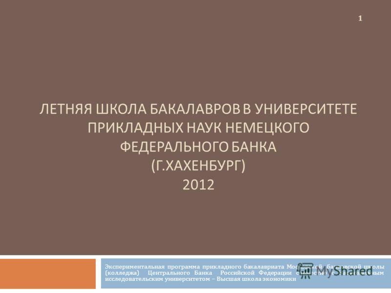 ЛЕТНЯЯ ШКОЛА БАКАЛАВРОВ В УНИВЕРСИТЕТЕ ПРИКЛАДНЫХ НАУК НЕМЕЦКОГО ФЕДЕРАЛЬНОГО БАНКА (Г.ХАХЕНБУРГ) 2012 Экспериментальная программа прикладного бакалавриата Московской банковской школы (колледжа) Центрального Банка Российской Федерации совместно с Нац