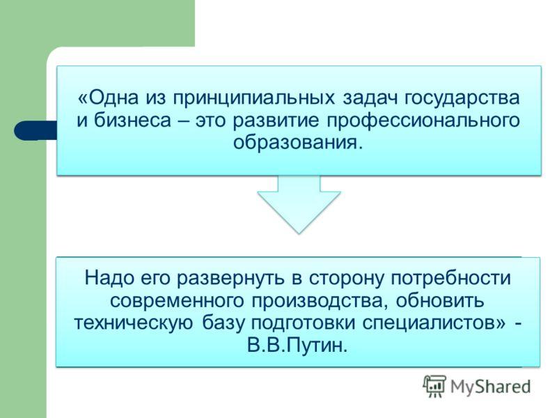 «Одна из принципиальных задач государства и бизнеса – это развитие профессионального образования. Надо его развернуть в сторону потребности современного производства, обновить техническую базу подготовки специалистов» - В.В.Путин.