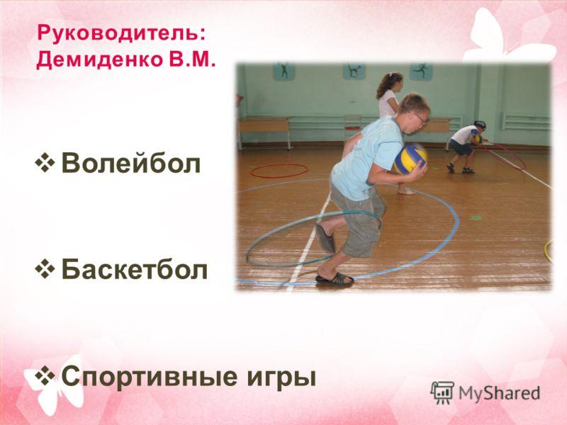 Руководитель: Демиденко В.М. Волейбол Баскетбол Спортивные игры