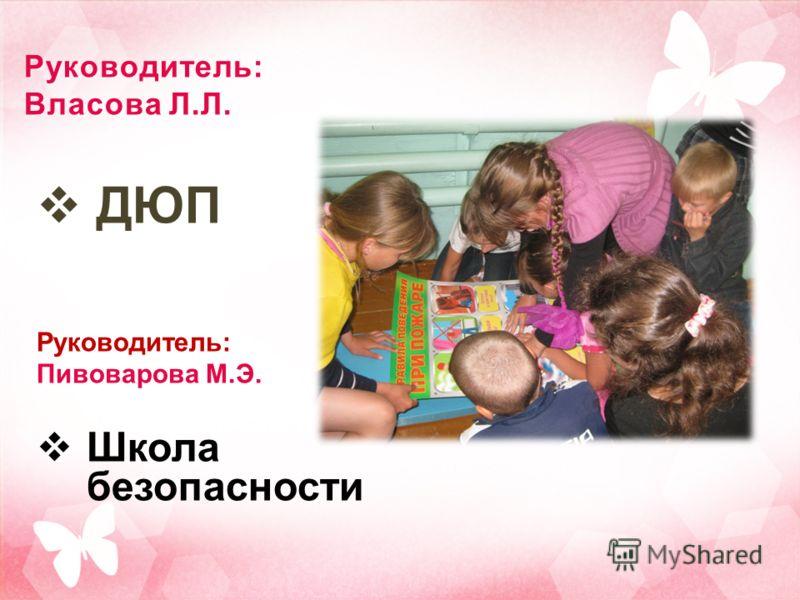 Руководитель: Власова Л.Л. ДЮП Руководитель: Пивоварова М.Э. Школа безопасности