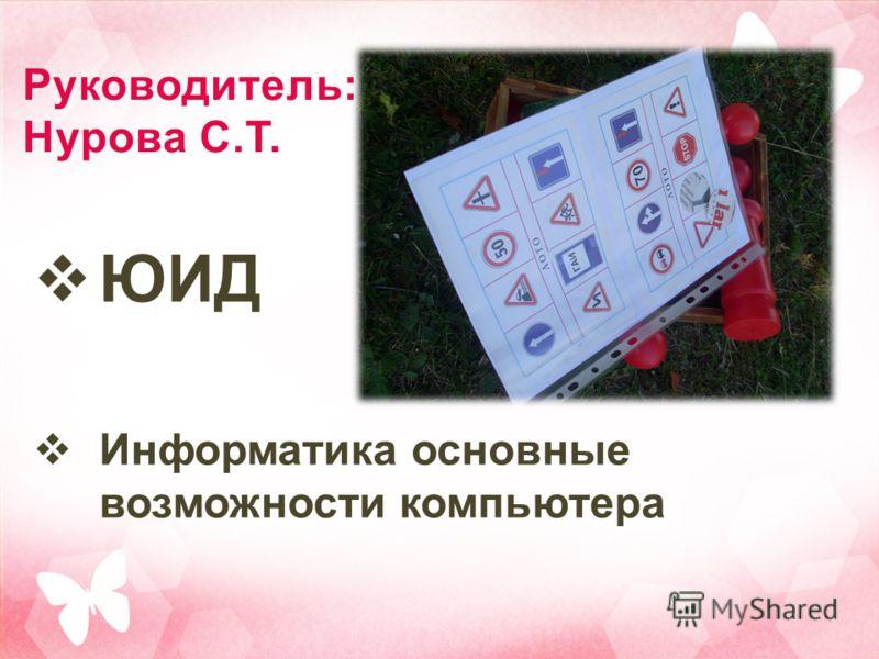 Руководитель: Нурова С.Т. ЮИД Информатика основные возможности компьютера