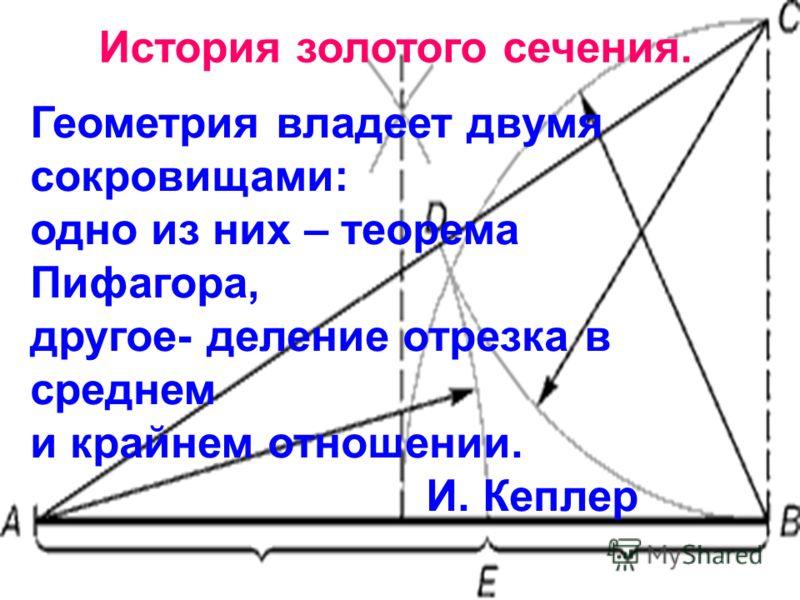 Геометрия владеет двумя сокровищами: одно из них – теорема Пифагора, другое- деление отрезка в среднем и крайнем отношении. И. Кеплер История золотого сечения.