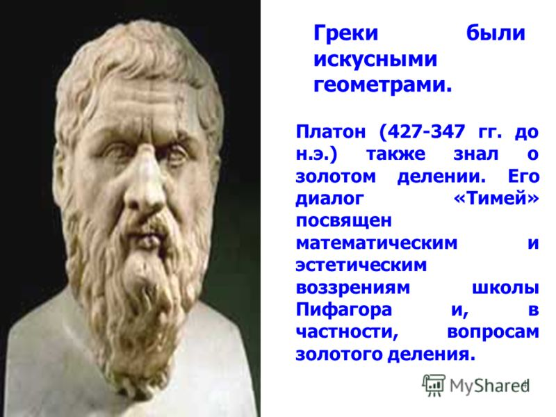 4 Греки были искусными геометрами. Платон (427-347 гг. до н.э.) также знал о золотом делении. Его диалог «Тимей» посвящен математическим и эстетическим воззрениям школы Пифагора и, в частности, вопросам золотого деления.