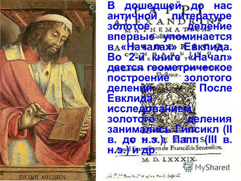В дошедшей до нас античной литературе золотое деление впервые упоминается в «Началах» Евклида. Во 2-й книге «Начал» дается геометрическое построение золотого деления. После Евклида исследованием золотого деления занимались Гипсикл (II в. до н.э.), Па