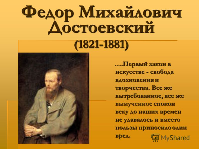 Федор Михайлович Достоевский (1821-1881) ….Первый закон в искусстве - свобода вдохновения и творчества. Все же вытребованное, все же вымученное спокон веку до наших времен не удавалось и вместо пользы приносило один вред.