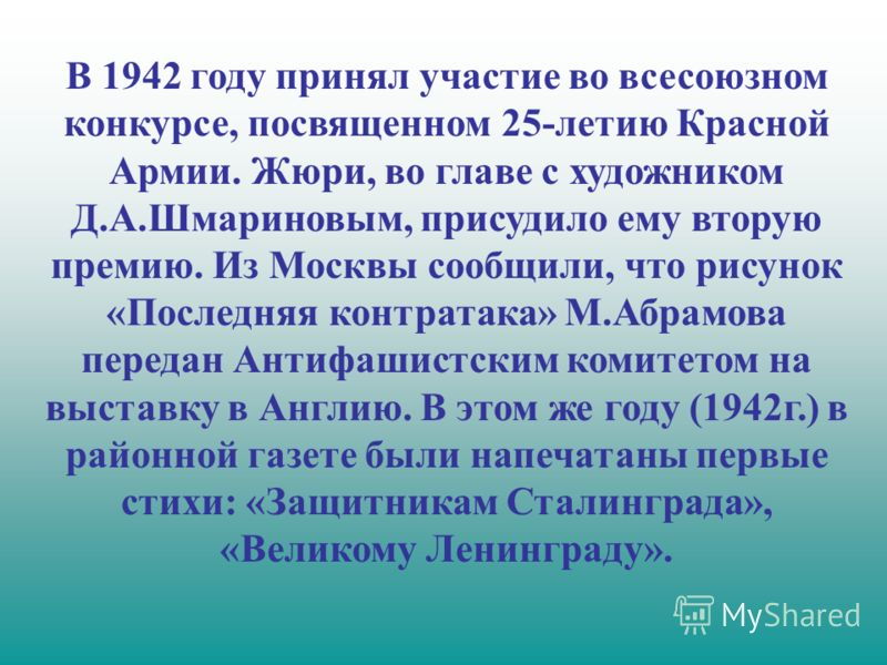 В 1942 году принял участие во всесоюзном конкурсе, посвященном 25-летию Красной Армии. Жюри, во главе с художником Д.А.Шмариновым, присудило ему вторую премию. Из Москвы сообщили, что рисунок «Последняя контратака» М.Абрамова передан Антифашистским к