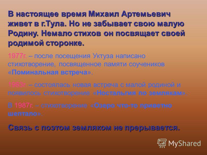 В настоящее время Михаил Артемьевич живет в г.Тула. Но не забывает свою малую Родину. Немало стихов он посвящает своей родимой сторонке. 1977г. – после посещения Уктуза написано стихотворение, посвященное памяти соучеников «Поминальная встреча». 1983
