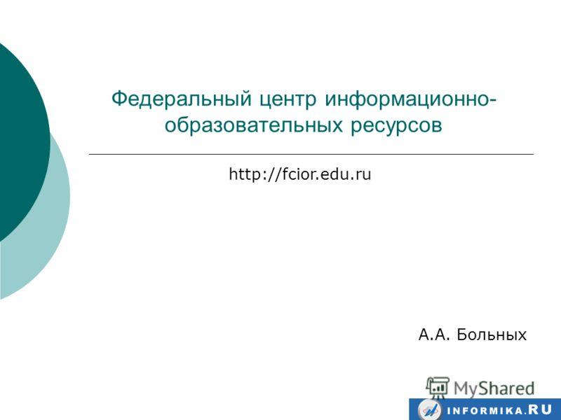 Федеральный центр информационно- образовательных ресурсов А.А. Больных http://fcior.edu.ru