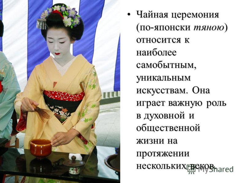 Чайная церемония (по-японски тяною) относится к наиболее самобытным, уникальным искусствам. Она играет важную роль в духовной и общественной жизни на протяжении нескольких веков.Чайная церемония (по-японски тяною) относится к наиболее самобытным, уни
