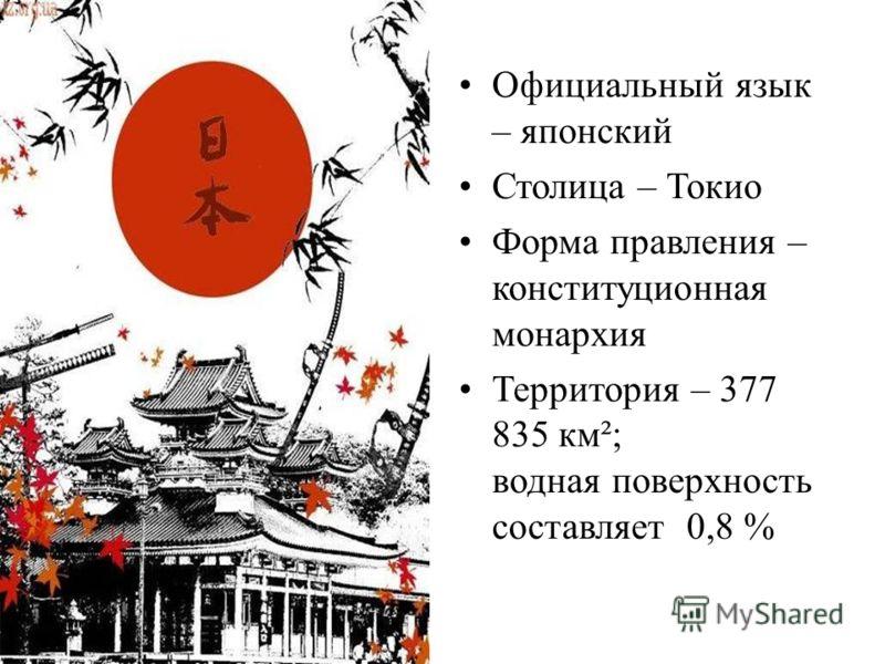 Официальный язык – японский Столица – Токио Форма правления – конституционная монархия Территория – 377 835 км²; водная поверхность составляет 0,8 %