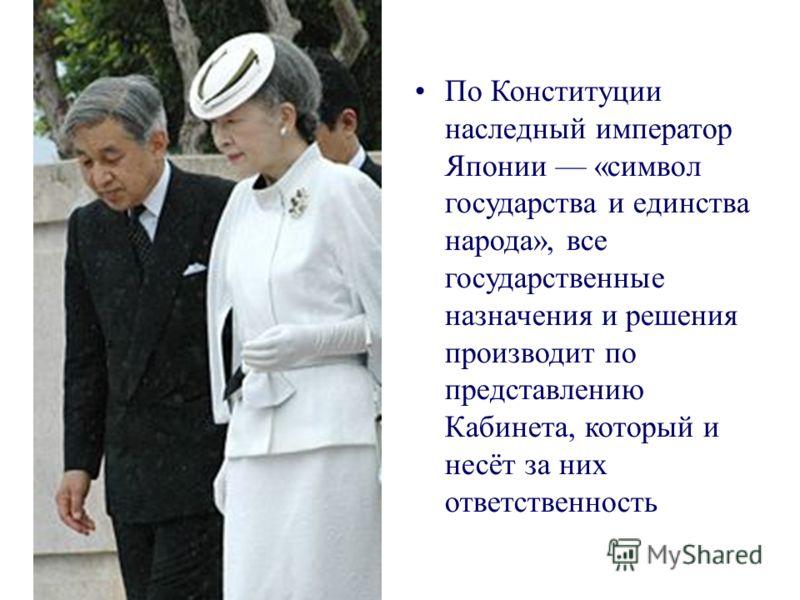 По Конституции наследный император Японии «символ государства и единства народа», все государственные назначения и решения производит по представлению Кабинета, который и несёт за них ответственность
