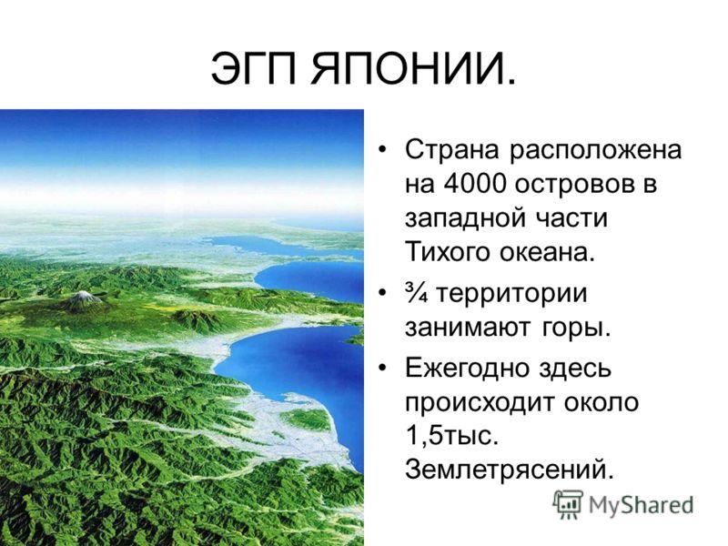 ЭГП ЯПОНИИ. Страна расположена на 4000 островов в западной части Тихого океана. ¾ территории занимают горы. Ежегодно здесь происходит около 1,5тыс. Землетрясений.
