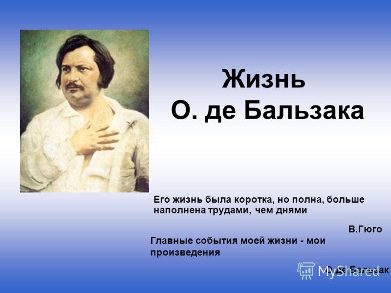 Жизнь О. де Бальзака Его жизнь была коротка, но полна, больше наполнена трудами, чем днями В.Гюго Главные события моей жизни - мои произведения О.де Бальзак