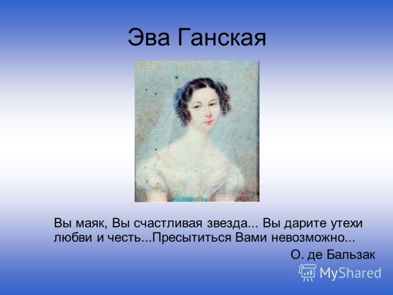 Эва Ганская Вы маяк, Вы счастливая звезда... Вы дарите утехи любви и честь...Пресытиться Вами невозможно... О. де Бальзак