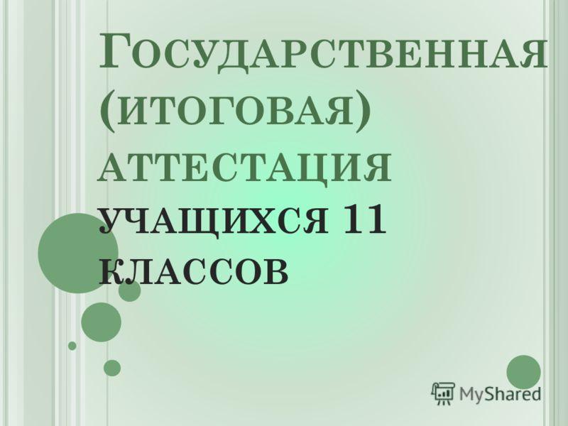 Г ОСУДАРСТВЕННАЯ ( ИТОГОВАЯ ) АТТЕСТАЦИЯ УЧАЩИХСЯ 11 КЛАССОВ
