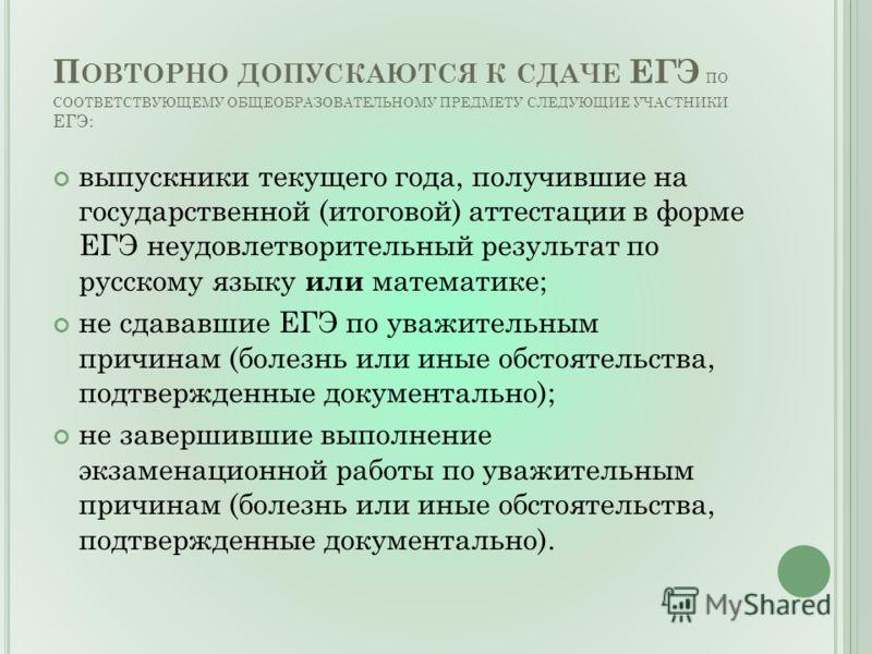 П ОВТОРНО ДОПУСКАЮТСЯ К СДАЧЕ ЕГЭ ПО СООТВЕТСТВУЮЩЕМУ ОБЩЕОБРАЗОВАТЕЛЬНОМУ ПРЕДМЕТУ СЛЕДУЮЩИЕ УЧАСТНИКИ ЕГЭ: выпускники текущего года, получившие на государственной (итоговой) аттестации в форме ЕГЭ неудовлетворительный результат по русскому языку ил