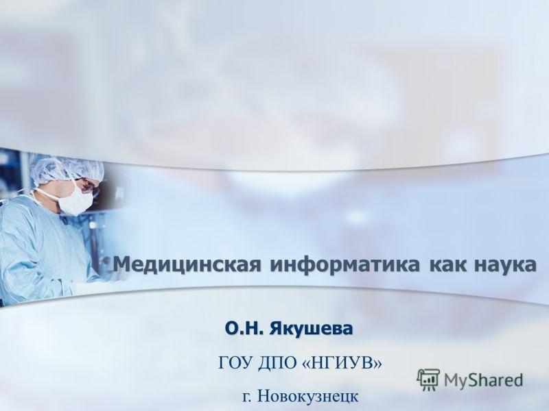 Медицинская информатика как наука О.Н. Якушева ГОУ ДПО «НГИУВ» г. Новокузнецк
