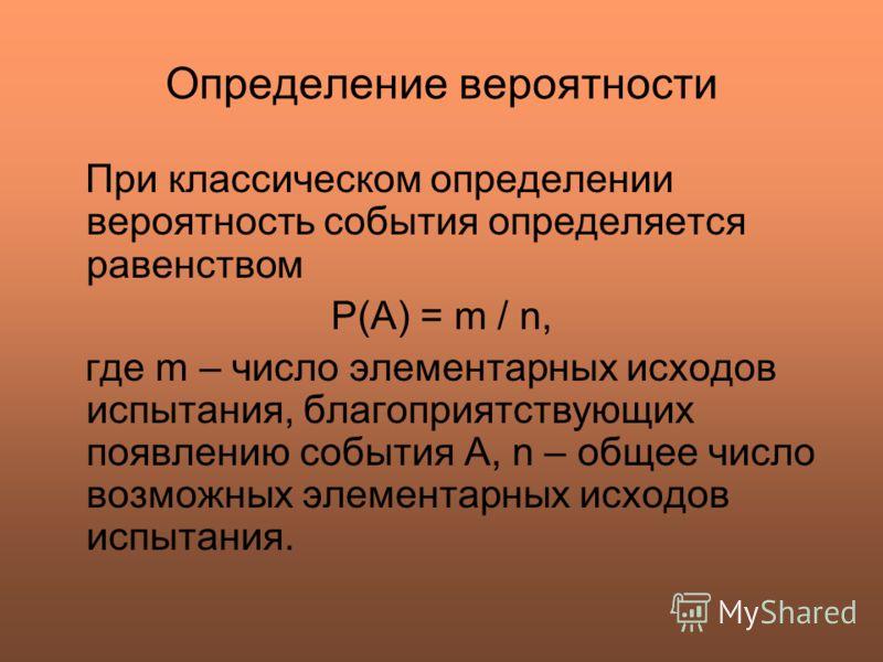 Определение вероятности При классическом определении вероятность события определяется равенством Р(А) = m / n, где m – число элементарных исходов испытания, благоприятствующих появлению события А, n – общее число возможных элементарных исходов испыта