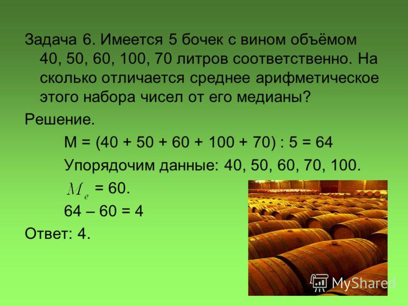 Задача 6. Имеется 5 бочек с вином объёмом 40, 50, 60, 100, 70 литров соответственно. На сколько отличается среднее арифметическое этого набора чисел от его медианы? Решение. М = (40 + 50 + 60 + 100 + 70) : 5 = 64 Упорядочим данные: 40, 50, 60, 70, 10