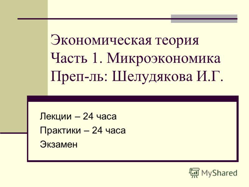 Экономическая теория Часть 1. Микроэкономика Преп-ль: Шелудякова И.Г. Лекции – 24 часа Практики – 24 часа Экзамен