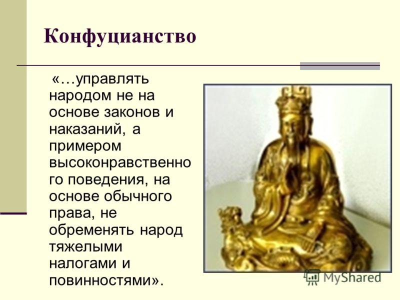 Конфуцианство «…управлять народом не на основе законов и наказаний, а примером высоконравственно го поведения, на основе обычного права, не обременять народ тяжелыми налогами и повинностями».