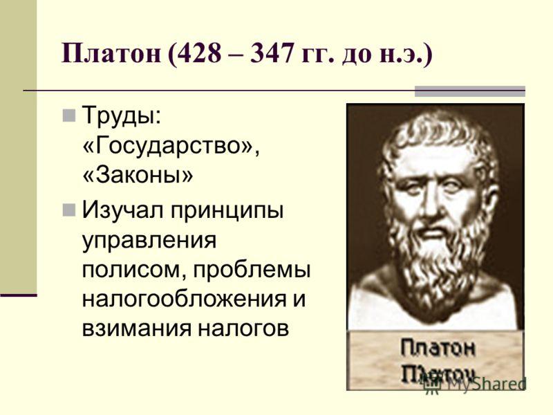 Платон (428 – 347 гг. до н.э.) Труды: «Государство», «Законы» Изучал принципы управления полисом, проблемы налогообложения и взимания налогов