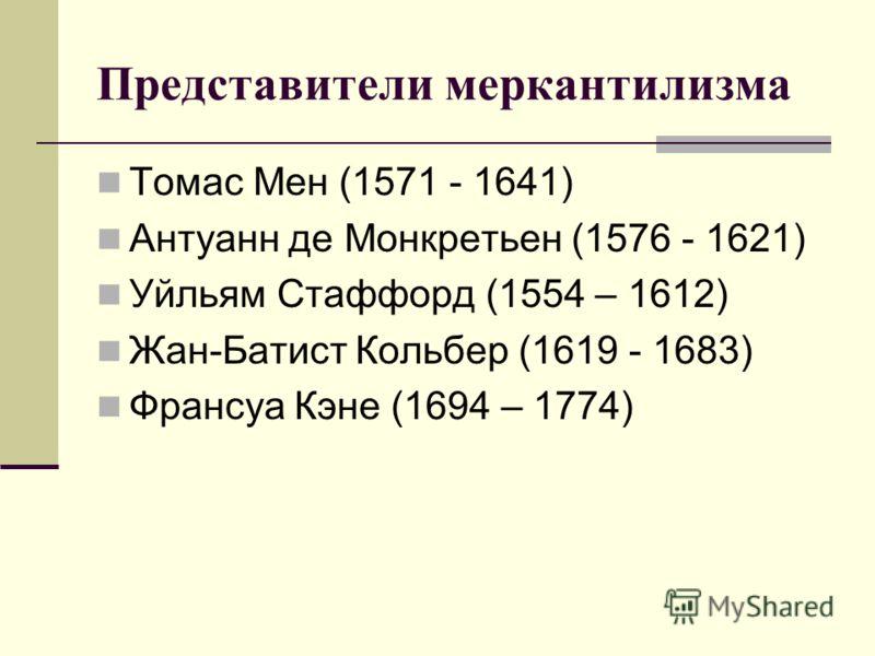 Представители меркантилизма Томас Мен (1571 - 1641) Антуанн де Монкретьен (1576 - 1621) Уйльям Стаффорд (1554 – 1612) Жан-Батист Кольбер (1619 - 1683) Франсуа Кэне (1694 – 1774)