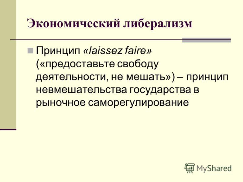 Экономический либерализм Принцип «laissez faire» («предоставьте свободу деятельности, не мешать») – принцип невмешательства государства в рыночное саморегулирование