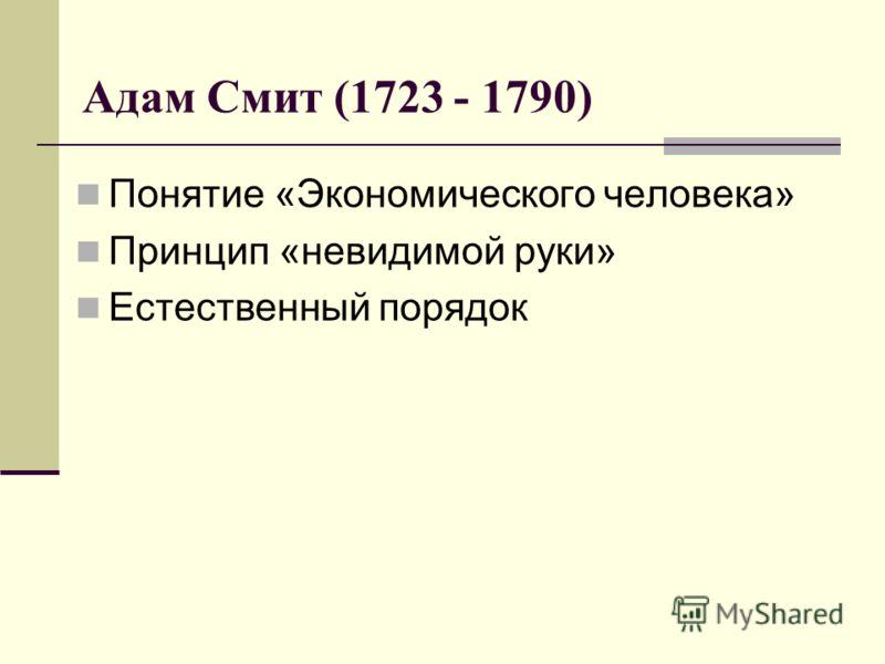 Адам Смит (1723 - 1790) Понятие «Экономического человека» Принцип «невидимой руки» Естественный порядок