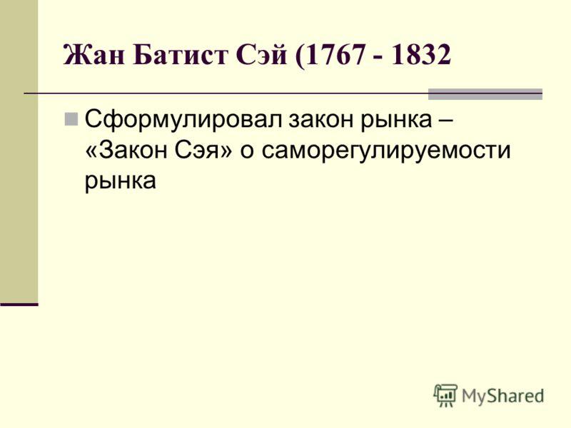 Жан Батист Сэй (1767 - 1832 Сформулировал закон рынка – «Закон Сэя» о саморегулируемости рынка