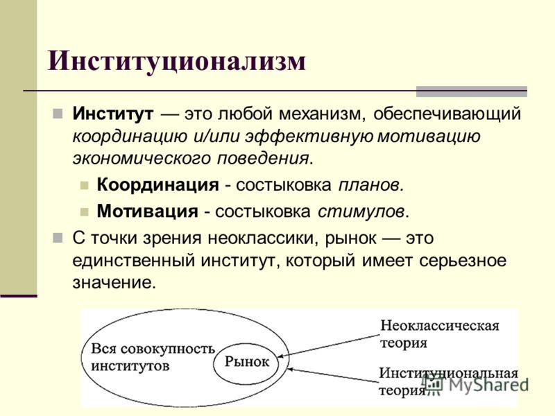 Институционализм Институт это любой механизм, обеспечивающий координацию и/или эффективную мотивацию экономического поведения. Координация - состыковка планов. Мотивация - состыковка стимулов. С точки зрения неоклассики, рынок это единственный инстит