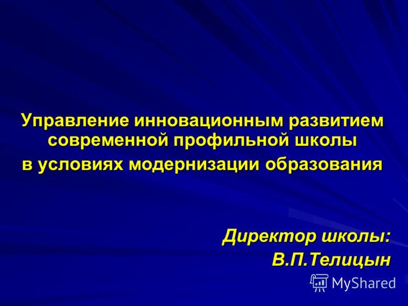 Управление инновационным развитием современной профильной школы в условиях модернизации образования Директор школы: В.П.Телицын