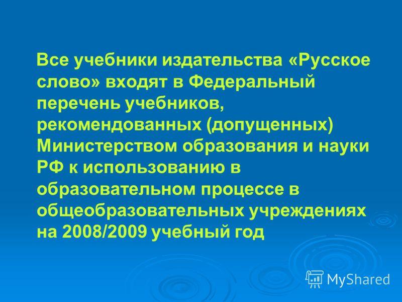 Все учебники издательства «Русское слово» входят в Федеральный перечень учебников, рекомендованных (допущенных) Министерством образования и науки РФ к использованию в образовательном процессе в общеобразовательных учреждениях на 2008/2009 учебный год