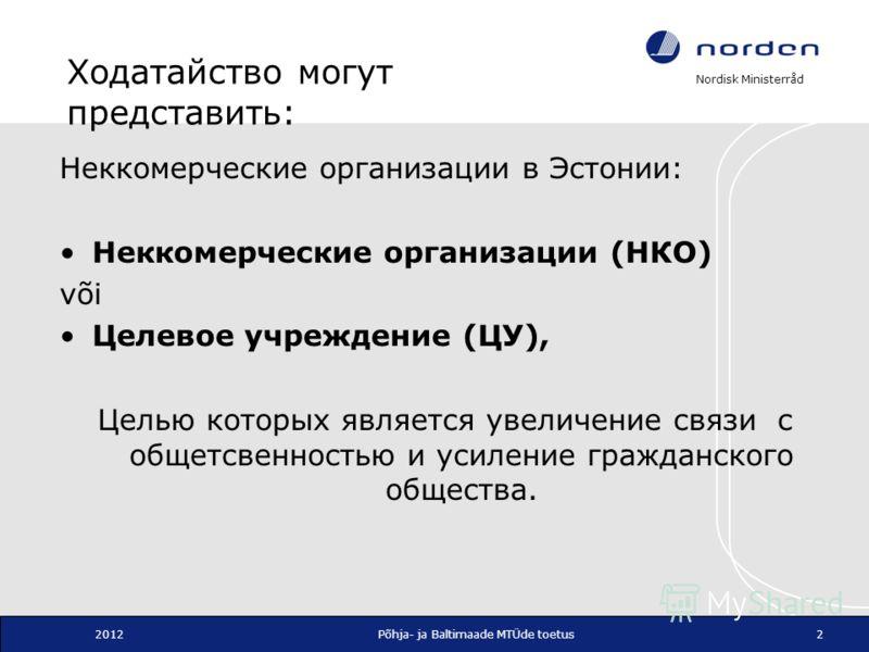 Nordisk Ministerråd 2012Põhja- ja Baltimaade MTÜde toetus2 Ходатайство могут представить: Неккомерческие организации в Эстонии: Неккомерческие организации (НКО) või Целевое учреждение (ЦУ), Целью которых является увеличение связи с общетсвенностью и