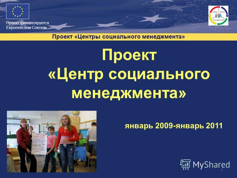 Проект финансируется Европейским Союзом Проект «Центры социального менеджмента» 1 Проект «Центр социального менеджмента» январь 2009-январь 2011