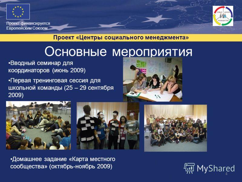 Проект финансируется Европейским Союзом Проект «Центры социального менеджмента» 4 Основные мероприятия Вводный семинар для координаторов (июнь 2009) Первая тренинговая сессия для школьной команды (25 – 29 сентября 2009) Домашнее задание «Карта местно